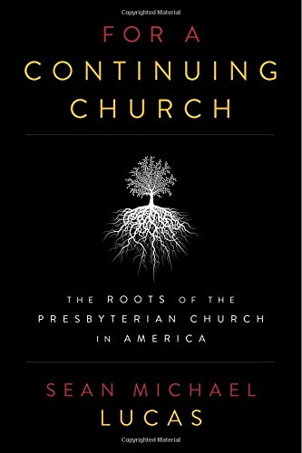 For a Continuing Church: The Roots of the Presbyterian Church in America