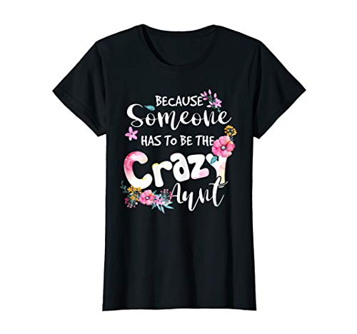 Womens Because Someone Has To Be The Crazy Aunt Auntie Cute Flowers T-Shirt