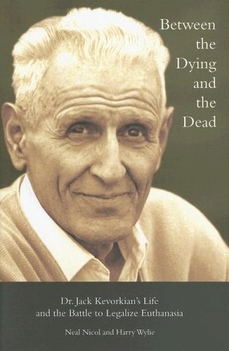 Download Between the Dying and the Dead: Dr. Jack Kevorkian's Life and the Battle to Legalize Euthanasia pdf