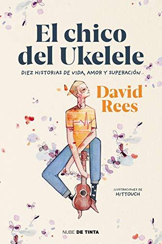 El chico del ukelele: Diez historias de vida, amor, y superación (Nube de Tinta) por David Rees