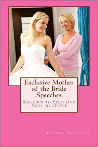 Exclusive Mother Of The Bride Speeches Speeches To Spellbind Your Audience Hamilton Ms Belinda 9781497428805 Amazon Com Books
