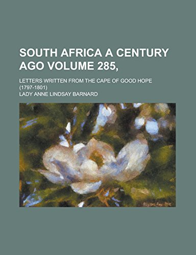 South Africa a Century Ago; Letters Written from the Cape of Good Hope (1797-1801) Volume 285,