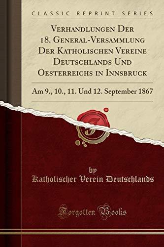 Price comparison product image Verhandlungen Der 18. General-Versammlung Der Katholischen Vereine Deutschlands Und Oesterreichs in Innsbruck: Am 9.,  10.,  11. Und 12. September 1867 (Classic Reprint) (Latin Edition)