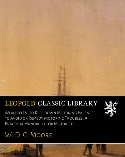 What to Do to Keep down Motoring Expenses, to Avoid or Remedy Motoring Troubles. A Practical Handbook for Motorists pdf epub