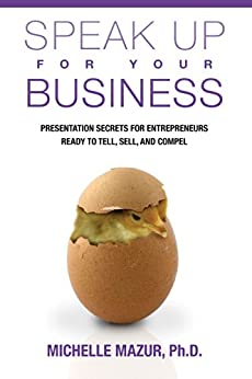 Speak Up For Your Business: Presentation Secrets for Entrepreneurs Ready to Tell, Sell, and Compel by [Mazur, Michelle]