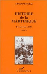 Histoire de la Martinique, tome 1. Des Arawaks à 1848 par Armand Nicolas