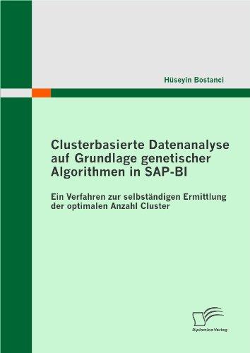 Download Clusterbasierte Datenanalyse auf Grundlage genetischer Algorithmen in SAP-BI – Ein Verfahren zur selbständigen Ermittlung der optimalen Anzahl Cluster: … optimalen Anzahl Cluster (German Edition) Pdf