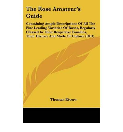 The Rose Amateur's Guide: Containing Ample Descriptions Of All The Fine Leading Varieties Of Roses, Regularly Classed In Their Respective Families, Their History And Mode Of Culture (1854) (Hardback) - Common PDF