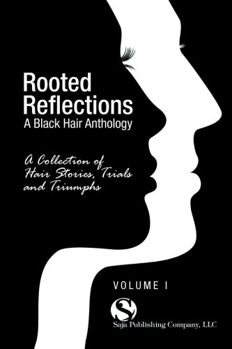 Read Online Rooted Reflections: A Collection of Hair Stories, Trials and Triumphs (Volume 1) ebook