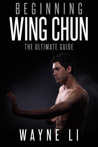 Wing Chun: Beginning Wing Chun: The Ultimate Guide To Starting Wing Chun