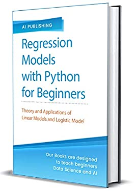 Regression Models With Python For Beginners: Theory and Applications of Linear Models and Logistic Model with python from Scratch