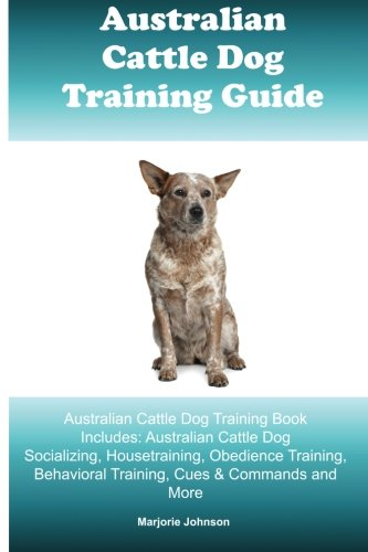Australian Cattle Dog Training Guide: Australian Cattle Dog Training Book Includes: Australian Cattle Dog Socializing, Housetraining, Obedience Training, Behavioral Training, Cues & Commands and More ()