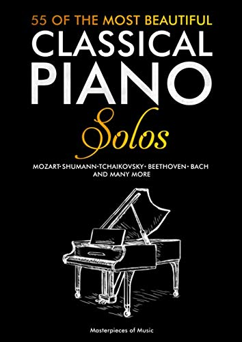 55 Of The Most Beautiful Classical Piano Solos: Bach, Beethoven, Chopin, Debussy, Handel, Mozart, Satie, Schubert, Tchaikovsky and more | Classical Piano Book | Classical Piano Sheet Music