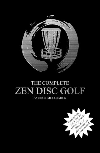 The Complete Zen Disc Golf: Contains two books: Zen & The Art of Disc Golf AND Discs & Zen PLUS A Brand New Bonus Chapter