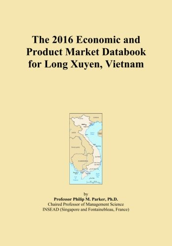 The 2016 Economic and Product Market Databook for Long Xuyen, Vietnam by ICON Group International, Inc.