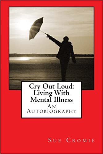 Cry Out Loud: Living With Mental Illness: An Autobiography