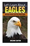 Eagles: Amazing Picture and Facts About Eagles (Let's Learn About)