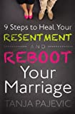 9 Steps to Heal Your Resentment and Reboot Your Marriage