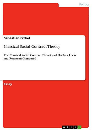 Classical Social Contract Theory: The Classical Social Contract Theories of Hobbes, Locke and Rousseau Compared (Social Contract Theory By Hobbes Locke And Rousseau)