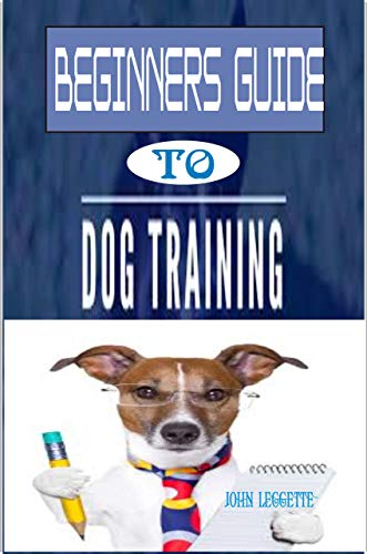 Beginners Guide To Dog Training: The complete comprehensive on all you need to know to train your Dog (English Edition)