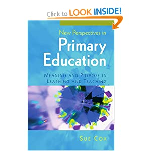 New Perspectives in Primary Education: Meaning and Purpose in Learning and Teaching Sue Cox