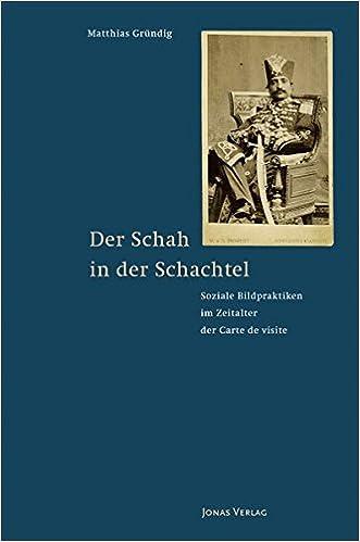 Der Schah In Schachtel Soziale Bildpraktiken Im Zeitalter Carte De Visite Amazonde Matthias Grundig Bucher