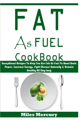 Fat As Fuel Cookbook: Exceptional Recipes To Help You Use Fats As Fuel To Boost Brain Power, Increase Energy, Fight Disease Naturally & Remain Healthy All Day Long by Miles Mercury