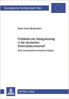 Probleme Der Deregulierung in Der Deutschen Elektrizitaetswirtschaft: Eine Industrieoekonomische Analyse (Europaeische Hochschulschriften / European University Studie)