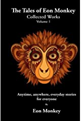 The Tales of Eon Monkey: Collected Works Volume I (Anytime, anywhere, everyday stories for everyone) Paperback
