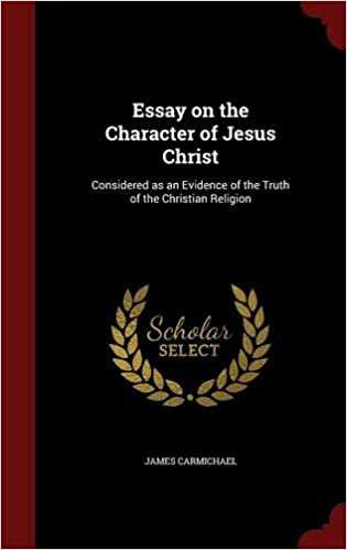 Essay On The Character Of Jesus Christ Considered As An Evidence Of  Essay On The Character Of Jesus Christ Considered As An Evidence Of The  Truth Of The Christian Religion James Carmichael   Amazoncom Books Literary Essay Thesis Examples also Advanced English Essay  Controversial Essay Topics For Research Paper
