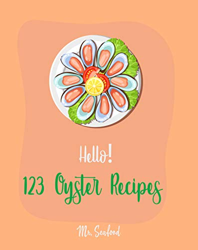 Hello! 123 Oyster Recipes: Best Oyster Cookbook Ever For Beginners (Best Seafood Cookbook, Northwest Seafood Cookbook, California Seafood Cookbook, Mexican Seafood Cookbook, Italian Seafood) [Book 1] by Mr.  Seafood