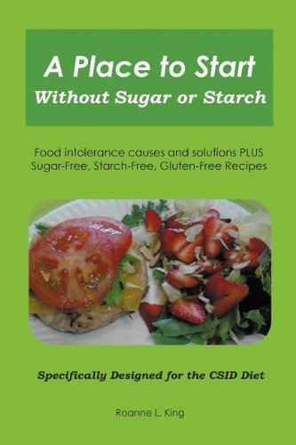 A PLACE TO START WITHOUT SUGAR OR STARCH: Food Intolerance Causes and Solutions PLUS Sugar-Free, Starch-Free, Gluten-Free Recipes - Specifically Designed for the CSID Diet by Roanne L. King