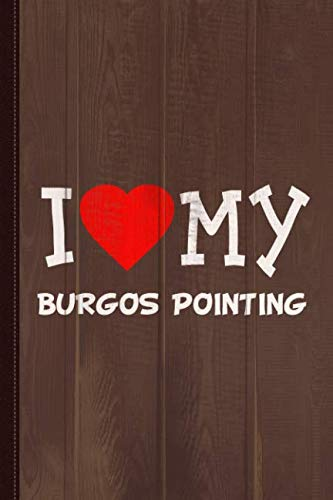 I Love My Burgos Pointing Dog Breed Journal Notebook: Blank Lined Ruled For Writing 6x9 110 -
