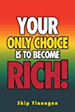 Your Only Choice Is to Become Rich!, Skip Flanagan, 1469131900