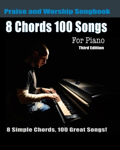8 Chords 100 Songs Praise  and Worship Songbook for Piano: 8 Simple Chords, 100 Great Songs - Third Edition