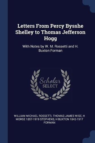 Letters From Percy Bysshe Shelley to Thomas Jefferson Hogg: With Notes by W. M. Rossetti and H. Buxton Forman