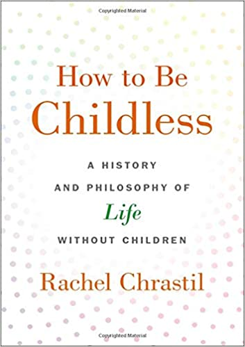 How to Be Childless: A History and Philosophy of Life Without