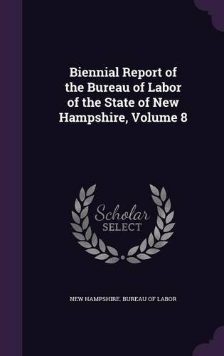 Read Online Biennial Report of the Bureau of Labor of the State of New Hampshire, Volume 8 PDF