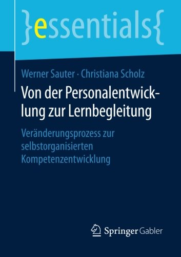 Von der Personalentwicklung zur Lernbegleitung: Veränderungsprozess zur selbstorganisierten Kompetenzentwicklung (essentials) Taschenbuch – 8. November 2015 Werner Sauter Christiana Scholz Springer Gabler 3658107979