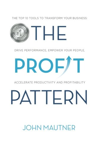 The Profit Pattern: The Top 10 Tools To Transform Your Business, Drive Performance, Empower Your People, Accelerate Productivity and Profitability