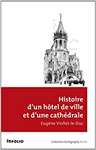Histoire d'un hôtel de ville et d'une cathédrale par Eugène Viollet-le-Duc