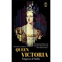 QUEEN VICTORIA: Empress of India. The Entire Life Story (GREAT BIOGRAPHIES Book 1)