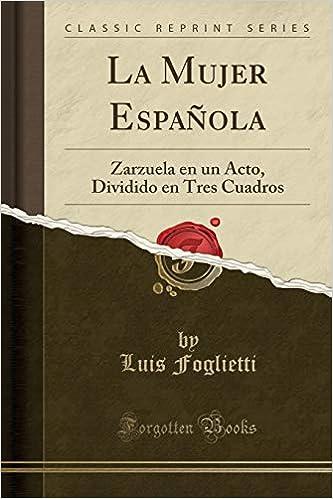 La Mujer Española: Zarzuela en un Acto, Dividido en Tres Cuadros (Classic Reprint) (Spanish Edition): Luis Foglietti: 9780282346911: Amazon.com: Books