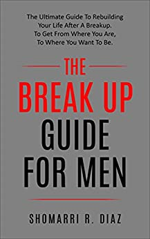 The Break Up Guide For Men:  The Ultimate Guide To Rebuilding Your Life After A Breakup. To Get From Where You Are, To Where You Want To Be. (break up, relationship, ex, men, women,) by [Diaz, Shomarri R.]