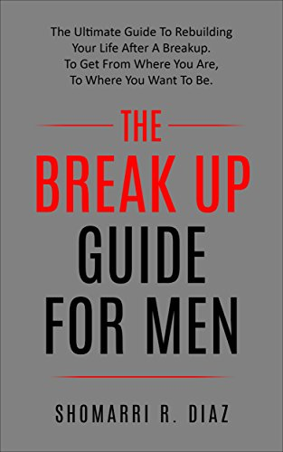 The Break Up Guide For Men:  The Ultimate Guide To Rebuilding Your Life After A Breakup. To Get From Where You Are, To Where You Want To Be. (break up, relationship, ex, men, women,)