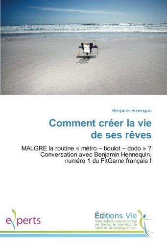 Comment créer la vie de ses rêves: MALGRE la routine «métro – boulot – dodo»? Conversation avec Benjamin Hennequin, numéro 1 du FitGame français! (French Edition)