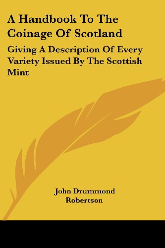 A Handbook to the Coinage of Scotland Giving a Description of Every Variety Issued by the Scottish Mint [Robertson, John Drummond] (Tapa Blanda)