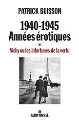 1940-1945 années érotiques - tome 1 : Vichy ou les infortunes de la vertu