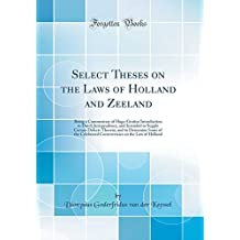 Select Theses on the Laws of Holland and Zeeland: Being a Commentary of Hugo Grotius Introduction to Dutch Jurisprudence, and Intended to Supply ... Controversies on the Law of Holland