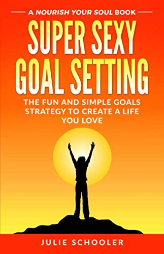 Super Sexy Goal Setting: The Fun and Simple Goals Strategy to Create a Life You Love